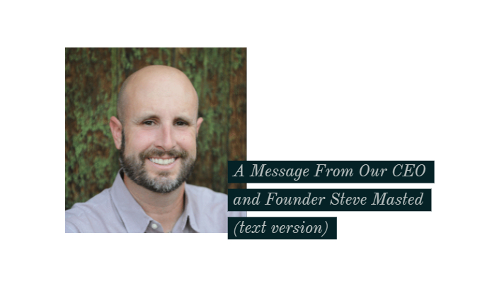 A Message From Our Founder And CEO Steve Masted (text version)